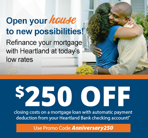 Open your house to new possibilities! Refinance your mortgage with Heartland at today's low rates - $250 off closing costs on mortgage loan with automatic payment deduction from your Heartland Bank checking account!