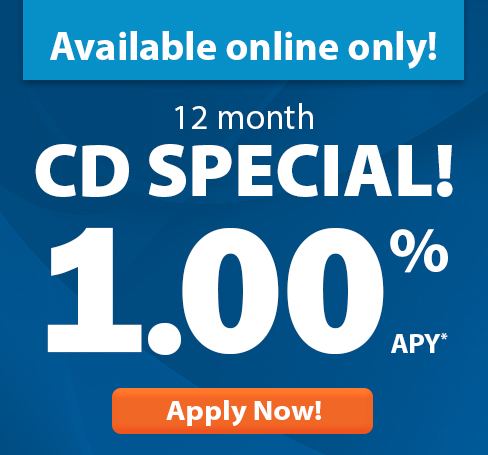 Available online only! 12 month CD Special! 1.00% APY-Apply Now!