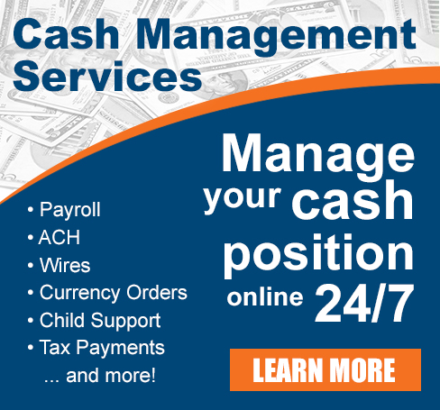 Cash Management Services: Manage your cash position online 24/7 - Payroll, ACH, Wires, Currency Orders, Child Support, Tax Payments...and more! Learn More
