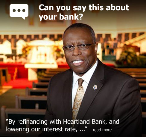 "Can you say this about your bank? According to Bishop Donald J. Washington of Mount Hermon Baptist Church, ""By refinancing with Heartland Bank, and lowering our interest rate,..."""