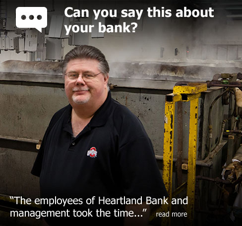 "Can you say this about your bank? According to Scott Burton of Burton Metal Finishing, ""The employees of Heartland Bank and management took the time..."""