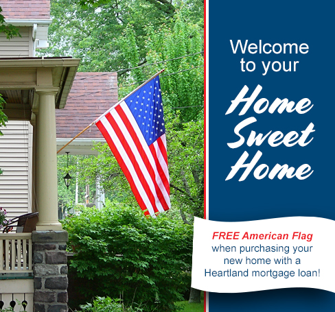Welcome to your Home Sweet Home-Free American Flag when purchasing your new home with a Heartland mortgage loan!