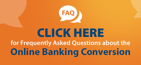 FAQ Click Here for Frequently Asked Questions about the Online Banking Conversion