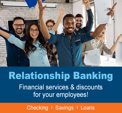 Relationship Banking: Financial Services & Discounts for Your Employees! Checking, Savings and Loans.