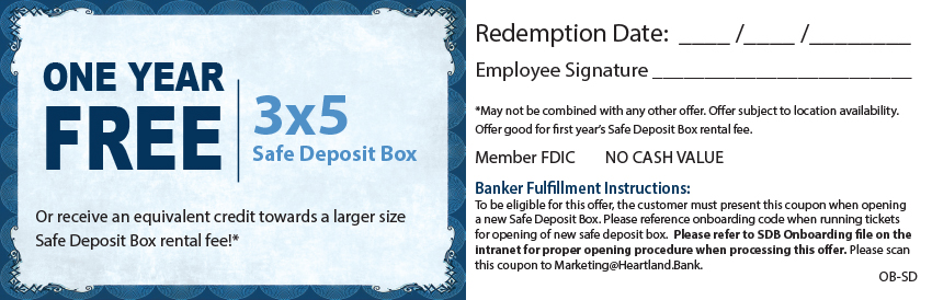 One Year Free 3x5 Safe Deposit Box or receive an equivalent credit towards a larger size Safe Deposit Box rental fee! Talk with a banker for more details!