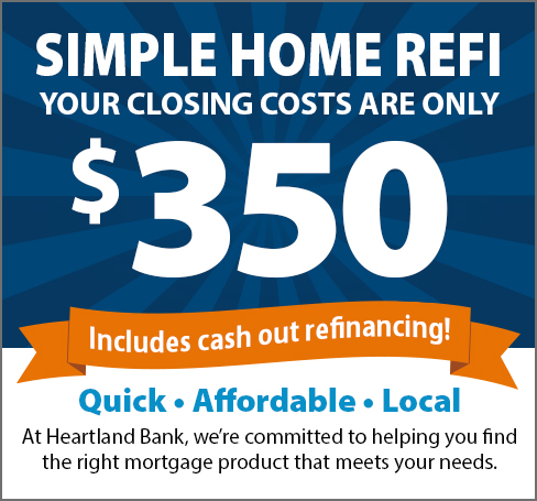 Simple Home Refi-Your closing costs are only $350, includes cash out refinancing! Quick, Affordable, Local.  At Heartland Bank, we're committed to helping you find the right mortgage product that meets your needs.
