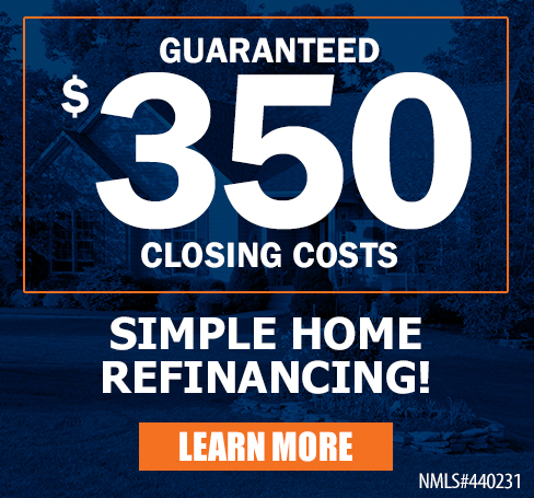 Guaranteed $350 Closing Costs, Simple Home Refinancing! Learn More