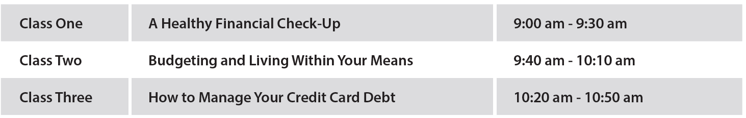Class One 9:00 am - 9:30 am a Healthy Financial Check-Up, Class Two 9:40 am - 10:10 am Budgeting and Living Within Your Means, Class Three 10:20 am - 10:50 am How to Manage Your Credit Card Debt